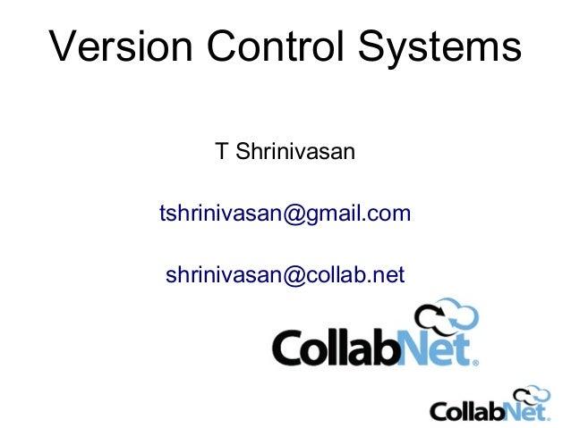 Version Control Systems T Shrinivasan tshrinivasan@gmail.com shrinivasan@collab.net
