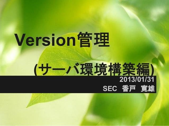 Version管理 (サーバ環境構築編)           2013/01/31        SEC 香戸 寛雄