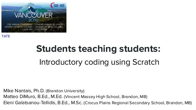 Students teaching students: Introductory coding using Scratch Mike Nantais, Ph.D. (Brandon University) Matteo DiMuro, B.Ed...