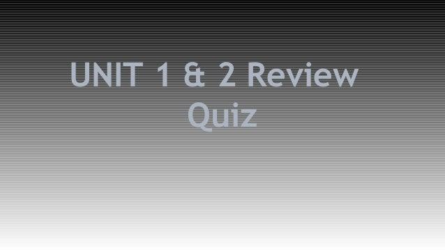 UNIT 1 & 2 Review  Quiz