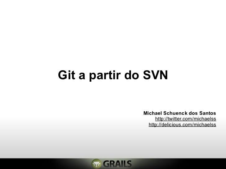 Git a partir do SVN              Michael Schuenck dos Santos                   http://twitter.com/michaelss               ...