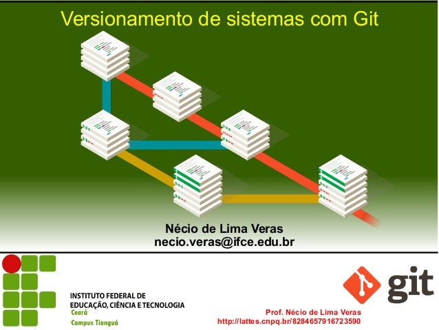 Prof. Nécio de Lima Veras http://lattes.cnpq.br/8284657916723590 Versionamento de sistemas com Git Nécio de Lima Veras nec...
