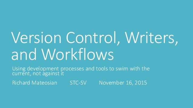Version Control, Writers, and Workflows Using development processes and tools to swim with the current, not against it Ric...
