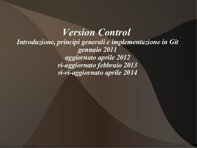 Version Control Introduzione, principi generali e implementazione in Git gennaio 2011 aggiornato aprile 2012 ri-aggiornato...