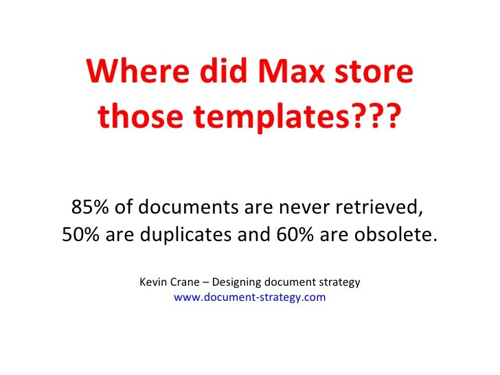 Where did Max store those templates??? 85% of documents are never retrieved,  50% are duplicates and 60% are obsolete. Kev...