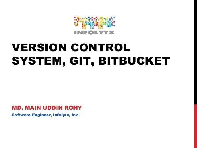VERSION CONTROL SYSTEM, GIT, BITBUCKET MD. MAIN UDDIN RONY Software Engineer, Infolytx, Inc.