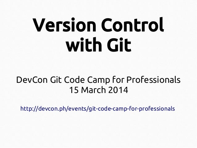 Version Control with Git DevCon Git Code Camp for Professionals 15 March 2014 http://devcon.ph/events/git-code-camp-for-pr...