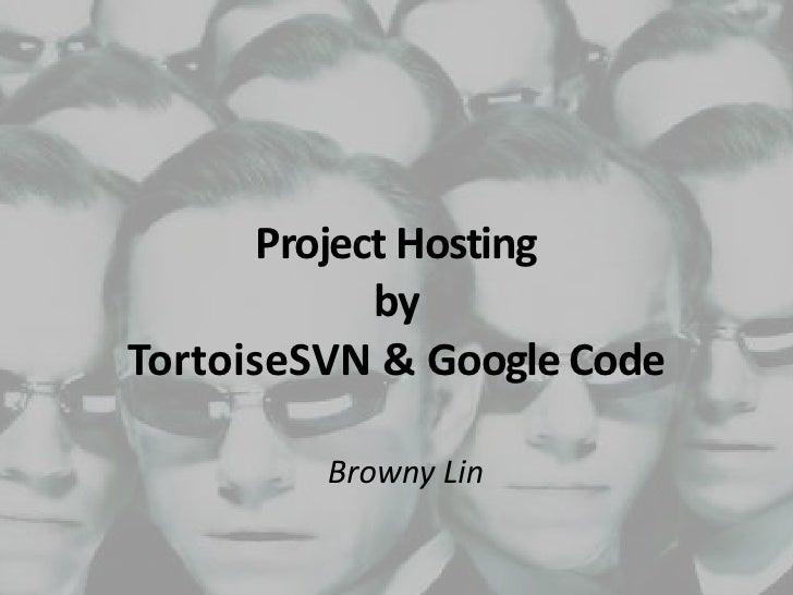 Project Hostingby TortoiseSVN & Google Code<br />Browny Lin<br />