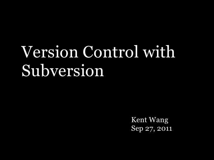 Version Control withSubversion              Kent Wang              Sep 27, 2011
