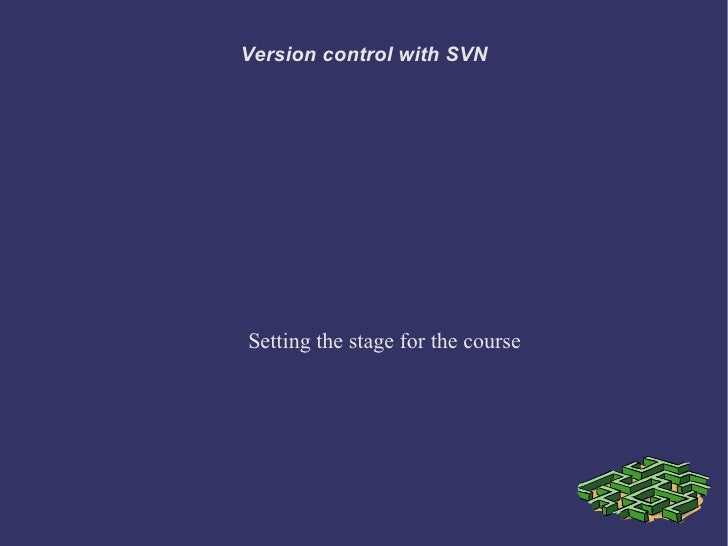 Version control with SVNSetting the stage for the course
