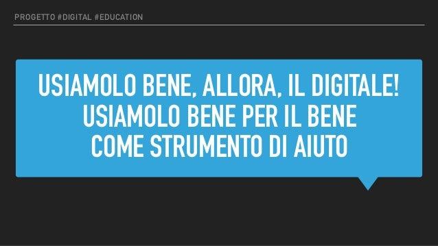 USIAMOLO BENE, ALLORA, IL DIGITALE! USIAMOLO BENE PER IL BENE COME STRUMENTO DI AIUTO PROGETTO #DIGITAL #EDUCATION