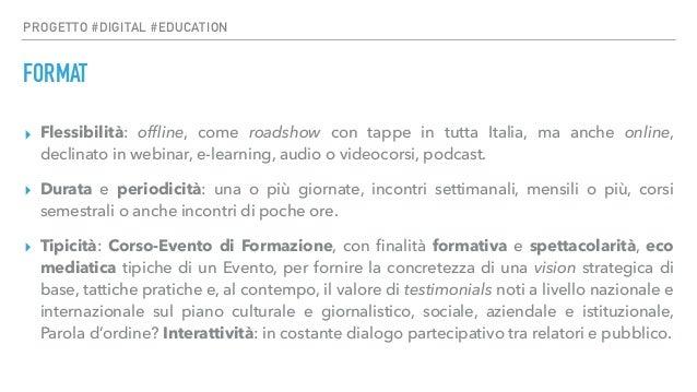 PROGETTO #DIGITAL #EDUCATION FORMAT ▸ Flessibilità: offline, come roadshow con tappe in tutta Italia, ma anche online, d...