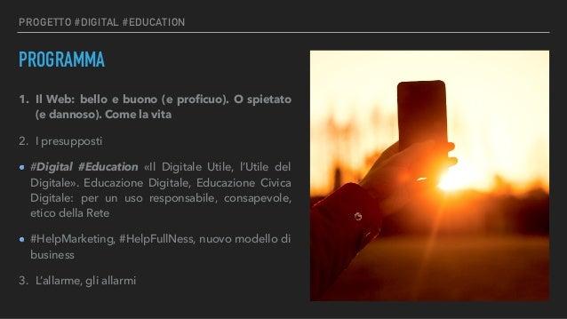 PROGETTO #DIGITAL #EDUCATION PROGRAMMA 1. Il Web: bello e buono (e proficuo). O spietato (e dannoso). Come la vita 2. I pre...
