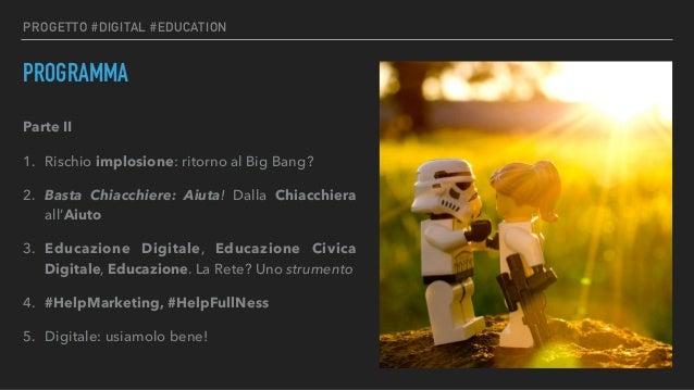PROGETTO #DIGITAL #EDUCATION PROGRAMMA Parte II 1. Rischio implosione: ritorno al Big Bang? 2. Basta Chiacchiere: Aiuta! D...