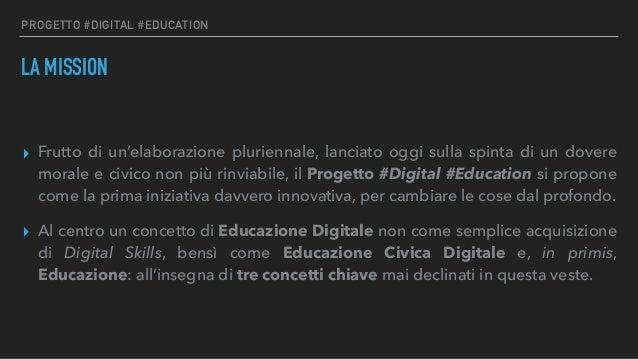 PROGETTO #DIGITAL #EDUCATION LA MISSION ▸ Frutto di un'elaborazione pluriennale, lanciato oggi sulla spinta di un dovere m...