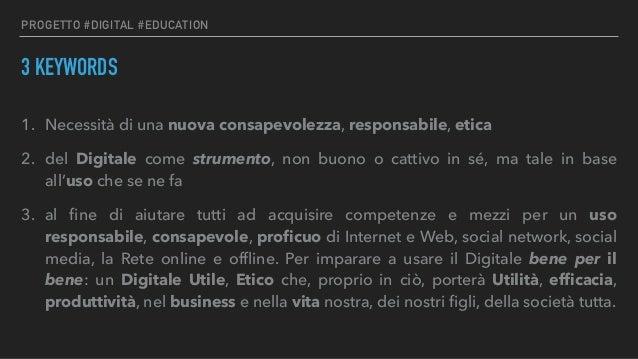 PROGETTO #DIGITAL #EDUCATION 3 KEYWORDS 1. Necessità di una nuova consapevolezza, responsabile, etica 2. del Digitale come...