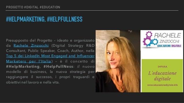 PROGETTO #DIGITAL #EDUCATION #HELPMARKETING, #HELPFULLNESS Presupposto del Progetto – ideato e organizzato da Rachele Zinz...