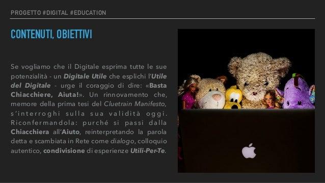 PROGETTO #DIGITAL #EDUCATION CONTENUTI, OBIETTIVI Se vogliamo che il Digitale esprima tutte le sue potenzialità - un Digit...