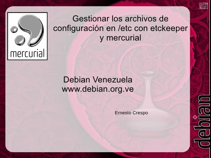 Gestionar los archivos de configuración en /etc con etckeeper y mercurial Debian Venezuela www.debian.org.ve Ernesto Crespo