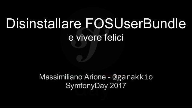 Disinstallare FOSUserBundle e vivere felici Massimiliano Arione - @garakkio SymfonyDay 2017