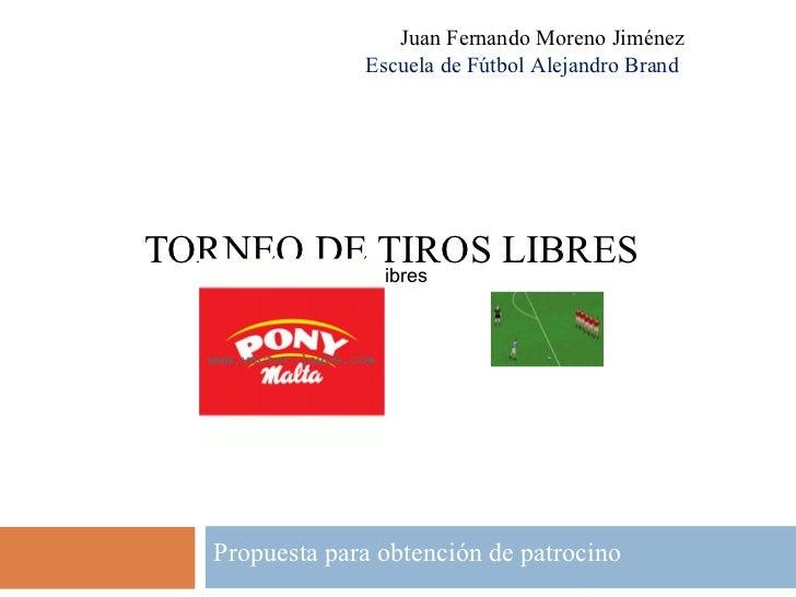 TORNEO DE TIROS LIBRES Propuesta para obtención de patrocino Juan Fernando Moreno Jiménez Escuela de Fútbol Alejandro Bran...