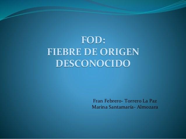 FOD: FIEBRE DE ORIGEN DESCONOCIDO Fran Febrero- Torrero La Paz Marina Santamaría- Almozara