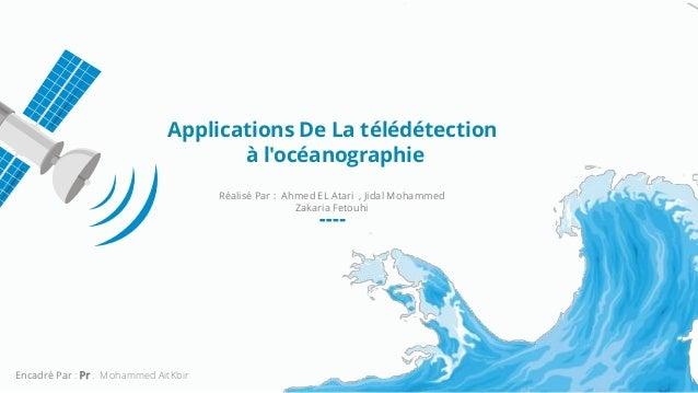 Applications De La télédétection à l'océanographie Réalisé Par : Ahmed EL Atari , Jidal Mohammed Zakaria Fetouhi Encadré P...