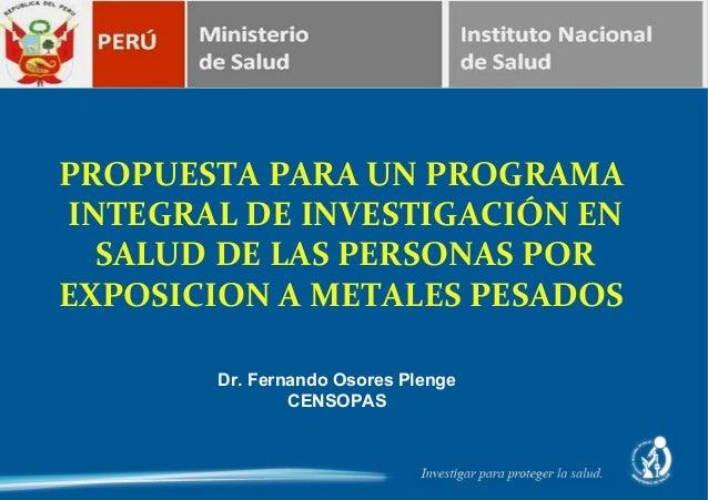 PROPUESTA PARA UN PROGRAMAINTEGRAL DE INVESTIGACIÓN EN  SALUD DE LAS PERSONAS POREXPOSICION A METALES PESADOS       Dr. Fe...