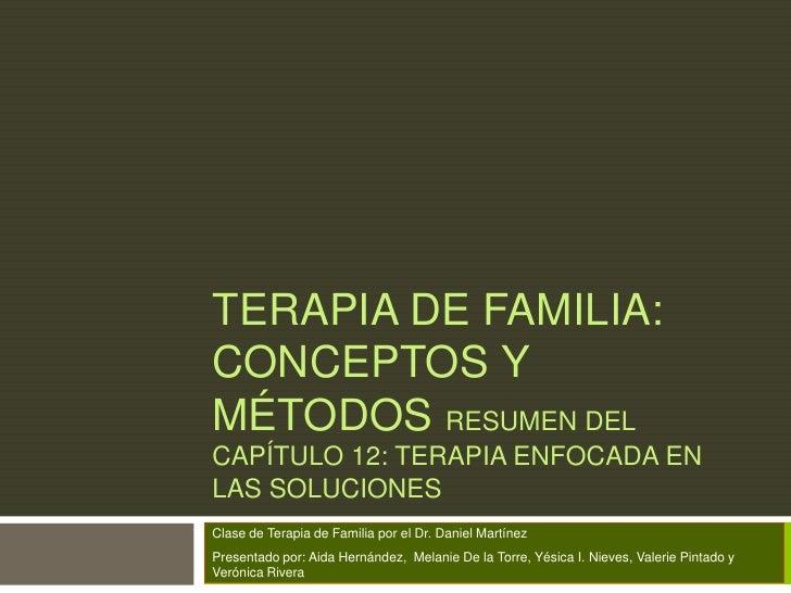 TERAPIA DE FAMILIA:CONCEPTOS YMÉTODOS RESUMEN DELCAPÍTULO 12: TERAPIA ENFOCADA ENLAS SOLUCIONESClase de Terapia de Familia...