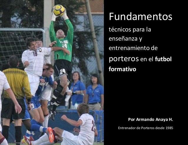Fundamentos técnicos para la enseñanza y entrenamiento de porteros en el futbol formativo Por Armando Anaya H. Entrenador ...