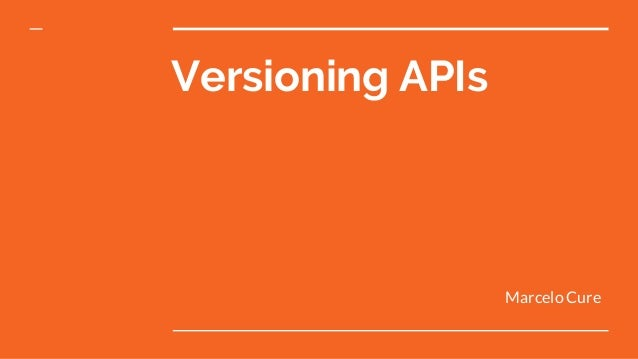 Versioning APIs Marcelo Cure