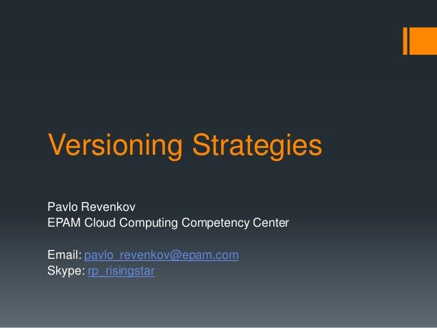 Versioning Strategies Pavlo Revenkov EPAM Cloud Computing Competency Center Email: pavlo_revenkov@epam.com Skype: rp_risin...