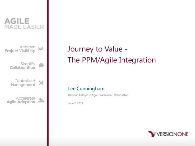 Journey to Value - The PPM/Agile Integration Lee Cunningham Director, Enterprise Agile Enablement, VersionOne June 2, 2014