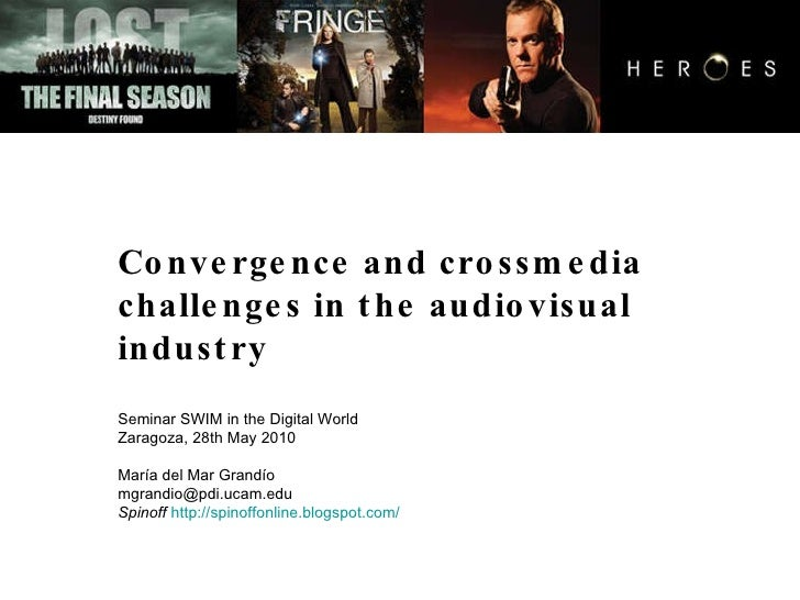 Convergence and crossmedia  challenges in the audiovisual industry Seminar SWIM in the Digital World Zaragoza, 28th May 20...