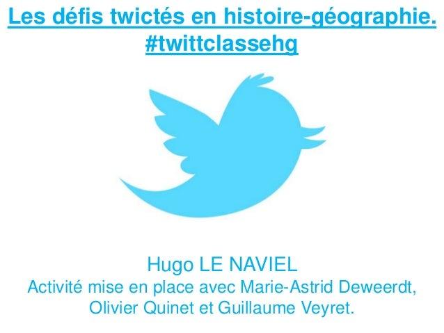 Les défis twictés en histoire-géographie. #twittclassehg Hugo LE NAVIEL Activité mise en place avec Marie-Astrid Deweerdt,...