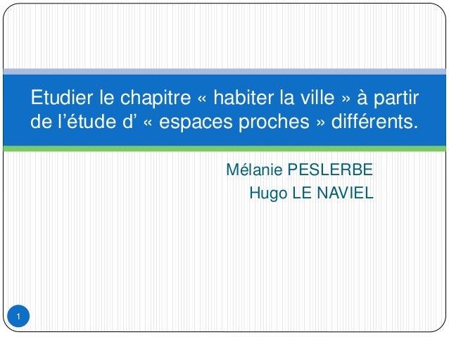 Mélanie PESLERBE Hugo LE NAVIEL Etudier le chapitre « habiter la ville » à partir de l'étude d' « espaces proches » différ...