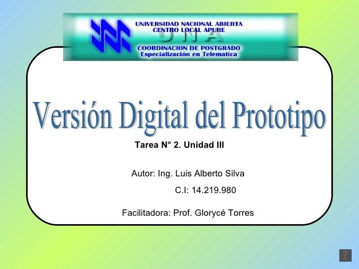 Versión Digital del Prototipo Autor: Ing. Luis Alberto Silva C.I: 14.219.980 Facilitadora: Prof. Glorycé Torres Tarea N° 2...