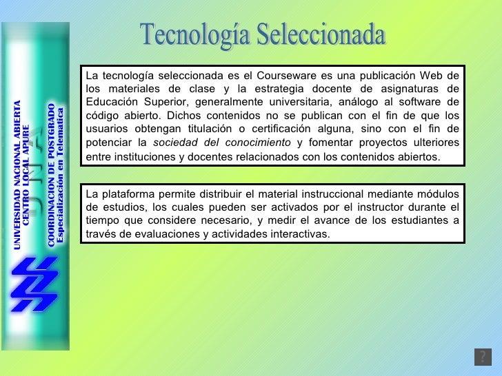La tecnología seleccionada es el Courseware es una publicación Web de los materiales de clase y la estrategia docente de a...