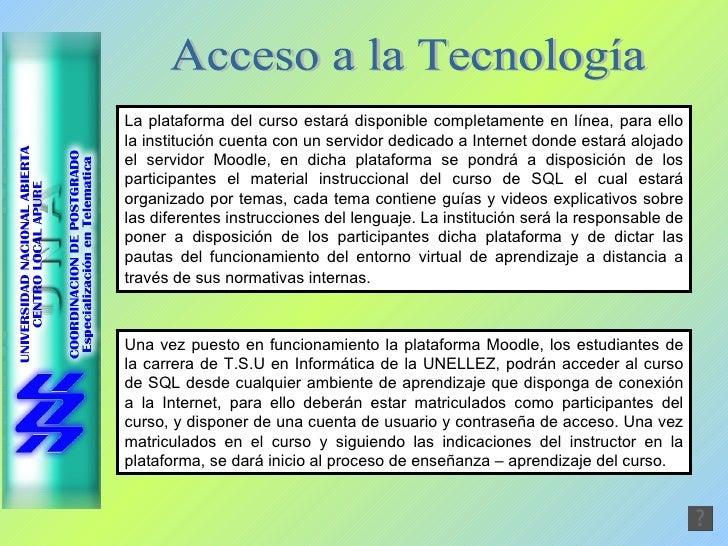 Acceso a la Tecnología La plataforma del curso estará disponible completamente en línea, para ello la institución cuenta c...