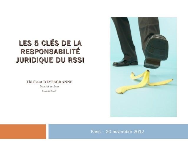 LES 5 CLÉS DE LA RESPONSABILITÉJURIDIQUE DU RSSI  Thiébaut DEVERGRANNE       Docteur en droit        Consultant           ...