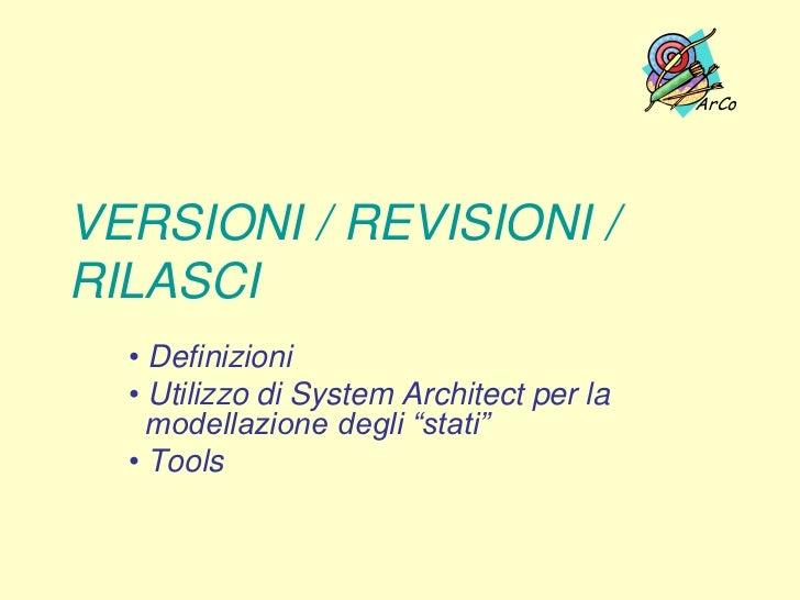 """ArCoVERSIONI / REVISIONI /RILASCI  • Definizioni  • Utilizzo di System Architect per la    modellazione degli """"stati""""  • T..."""