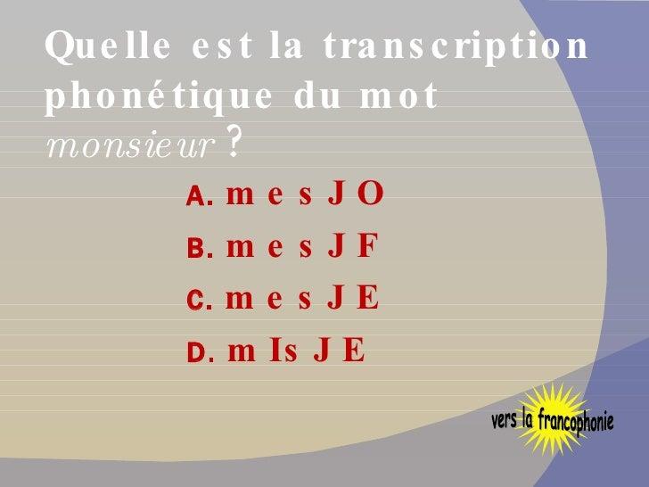 Quelle est la transcription phonétique du mot  monsieur   ? <ul><li>A.  mesJO </li></ul><ul><li>B.  mesJF </li></ul><ul><l...