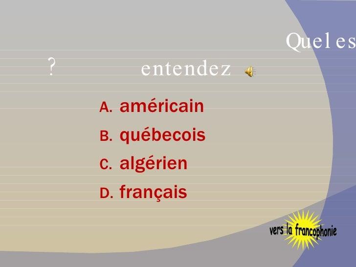 Quel est l'accent que vous entendez ? <ul><li>américain </li></ul><ul><li>québecois </li></ul><ul><li>algérien </li></ul><...