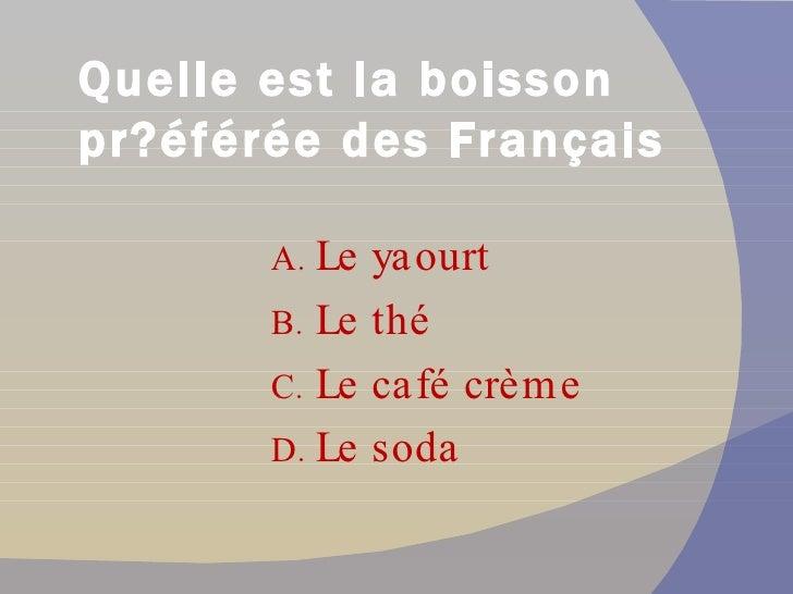 Quelle est la boisson pr éférée des Français? <ul><li>Le yaourt </li></ul><ul><li>Le thé </li></ul><ul><li>Le café crème <...