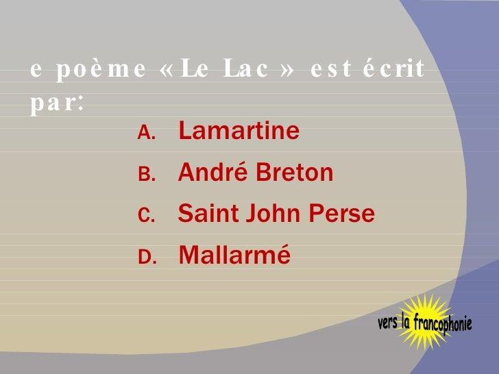 Le poème « Le Lac »  est écrit par: <ul><li>Lamartine </li></ul><ul><li>André Breton </li></ul><ul><li>Saint John Perse </...