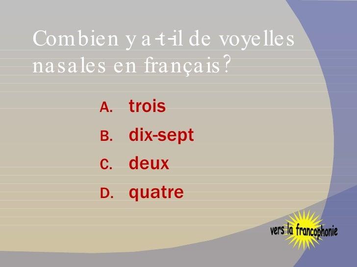 Combien y a-t-il de voyelles nasales en français? <ul><li>trois </li></ul><ul><li>dix-sept </li></ul><ul><li>deux </li></u...