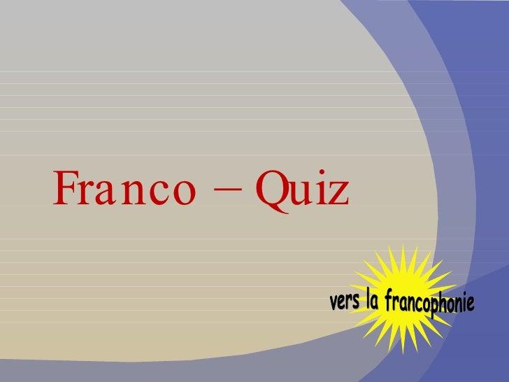 <ul><li>Franco – Quiz </li></ul>vers la francophonie