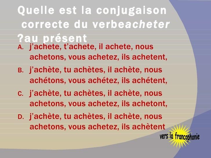 Quelle est la conjugaison correcte du verbe  acheter  au présent? <ul><li>j'achete, t'achete, il achete, nous achetons, vo...