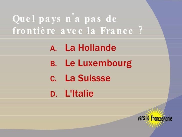Quel pays n'a pas de frontière avec la France ? <ul><li>La Hollande  </li></ul><ul><li>Le Luxembourg </li></ul><ul><li>La ...