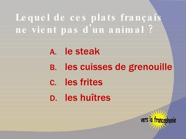 Lequel de ces plats français ne vient pas d'un animal ? <ul><li>le steak </li></ul><ul><li>les cuisses de grenouille </li>...